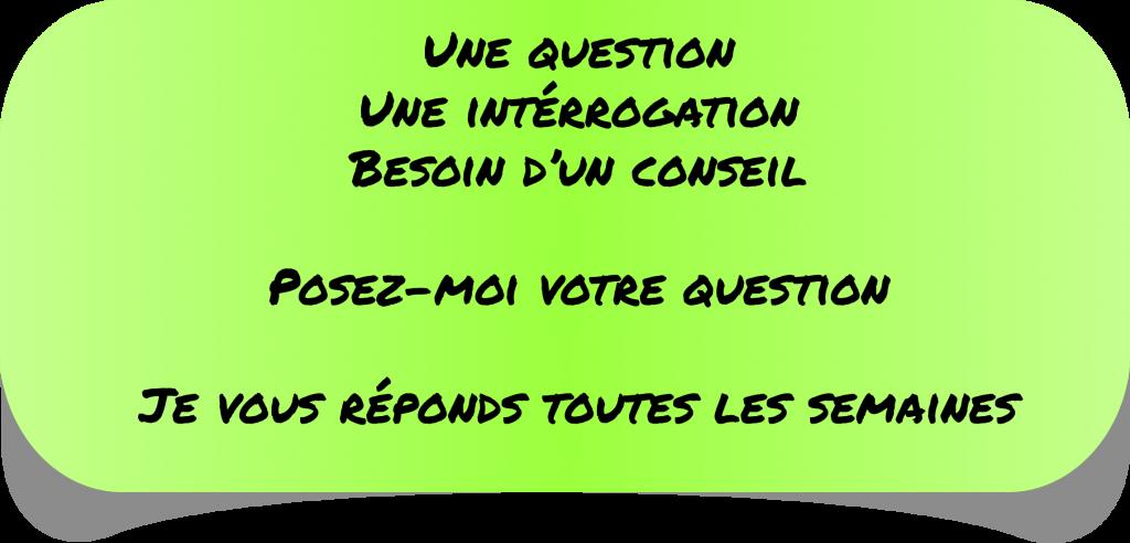Une question Une intérrogation Besoin d'un conseil  Posez-moi votre question  Je vous réponds toutes les semaines